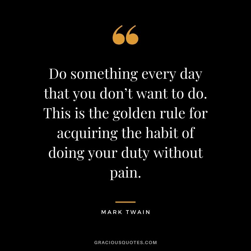Do something every day that you don't want to do. This is the golden rule for acquiring the habit of doing your duty without pain.