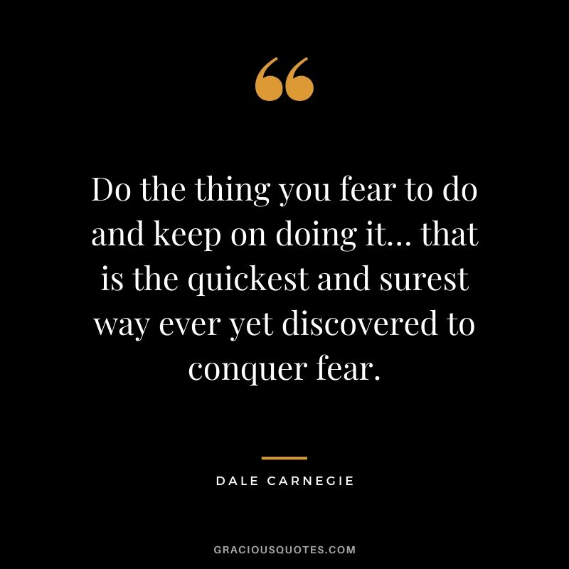 Do the thing you fear to do and keep on doing it… that is the quickest and surest way ever yet discovered to conquer fear.