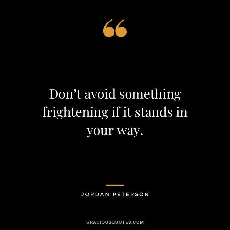 Don't avoid something frightening if it stands in your way. - Jordan Peterson