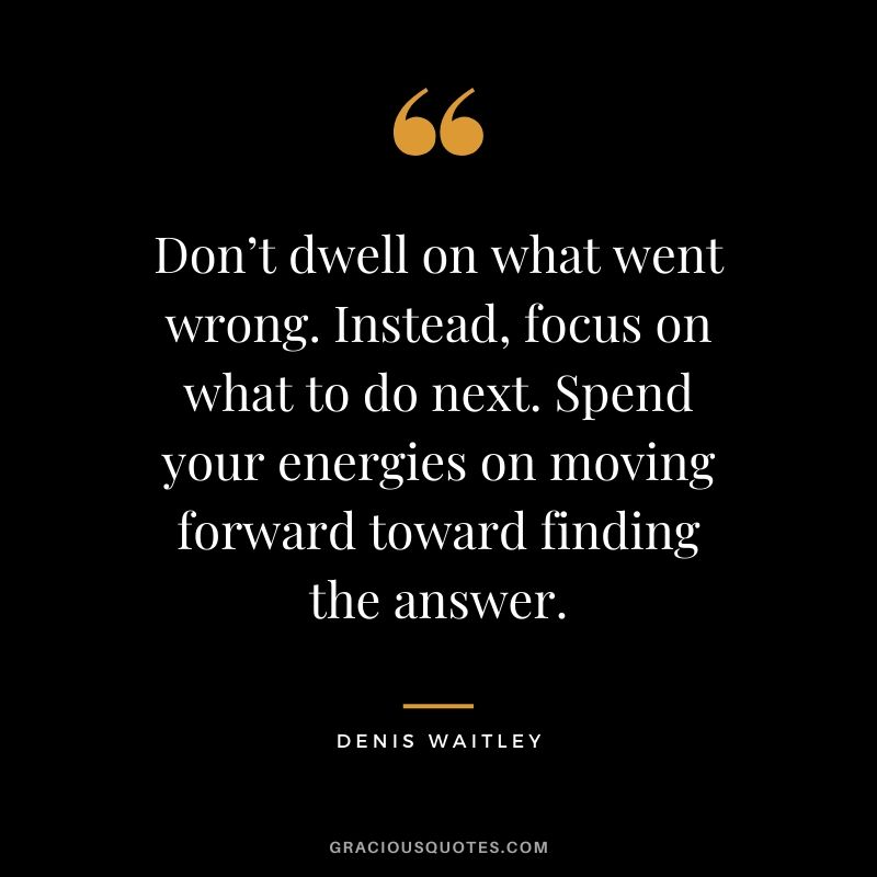 Don't dwell on what went wrong. Instead, focus on what to do next. Spend your energies on moving forward toward finding the answer. - Denis Waitley