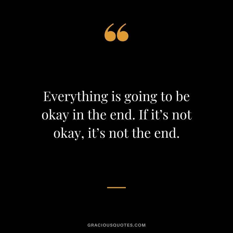 Everything is going to be okay in the end. If it's not okay, it's not the end.