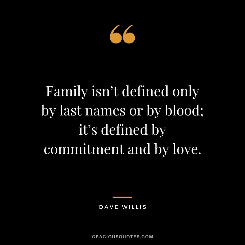 Family isn't defined only by last names or by blood; it's defined by commitment and by love. - Dave Willis