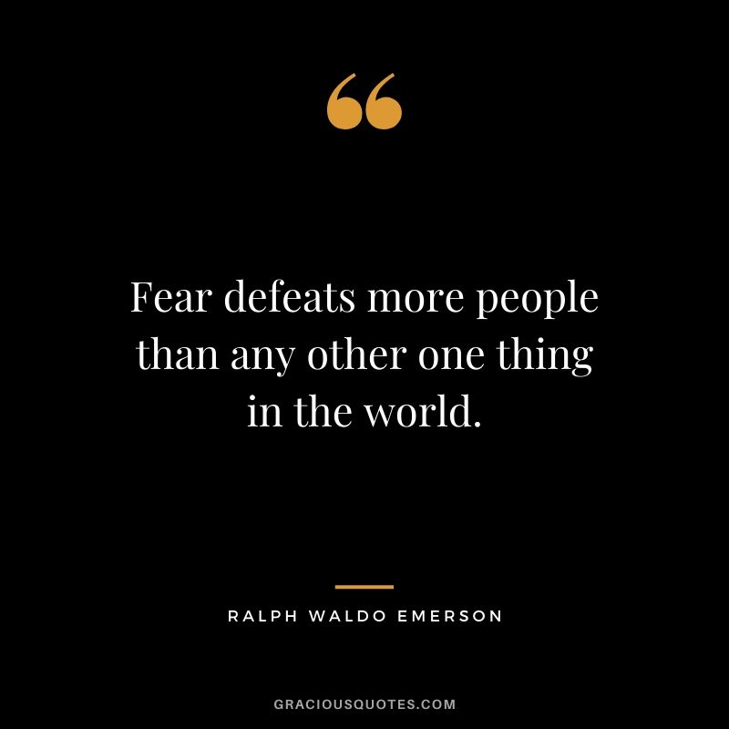 Fear defeats more people than any other one thing in the world. - Ralph Waldo Emerson