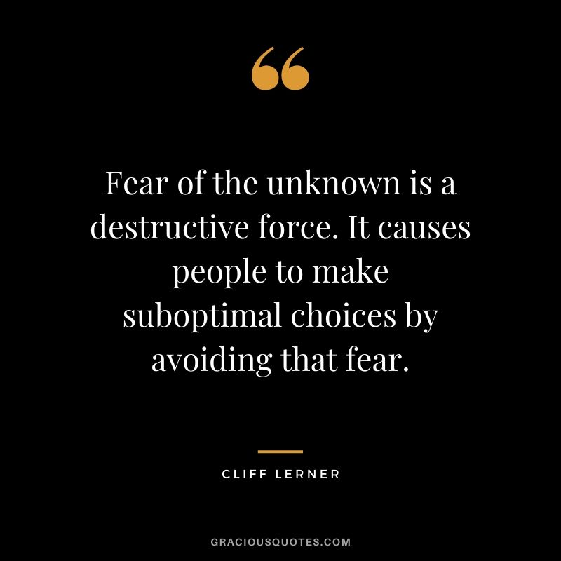 Fear of the unknown is a destructive force. It causes people to make suboptimal choices by avoiding that fear.