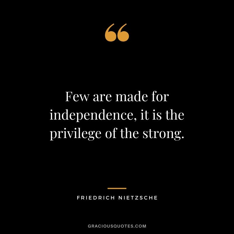 Few are made for independence, it is the privilege of the strong.