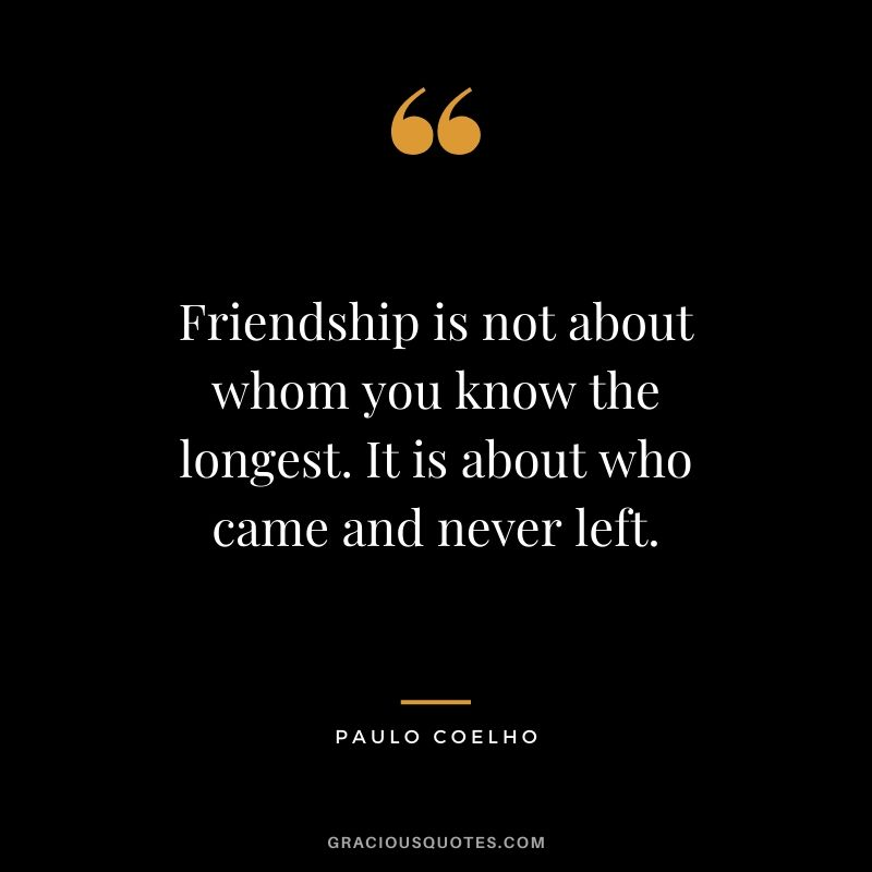 Friendship is not about whom you know the longest. It is about who came and never left.