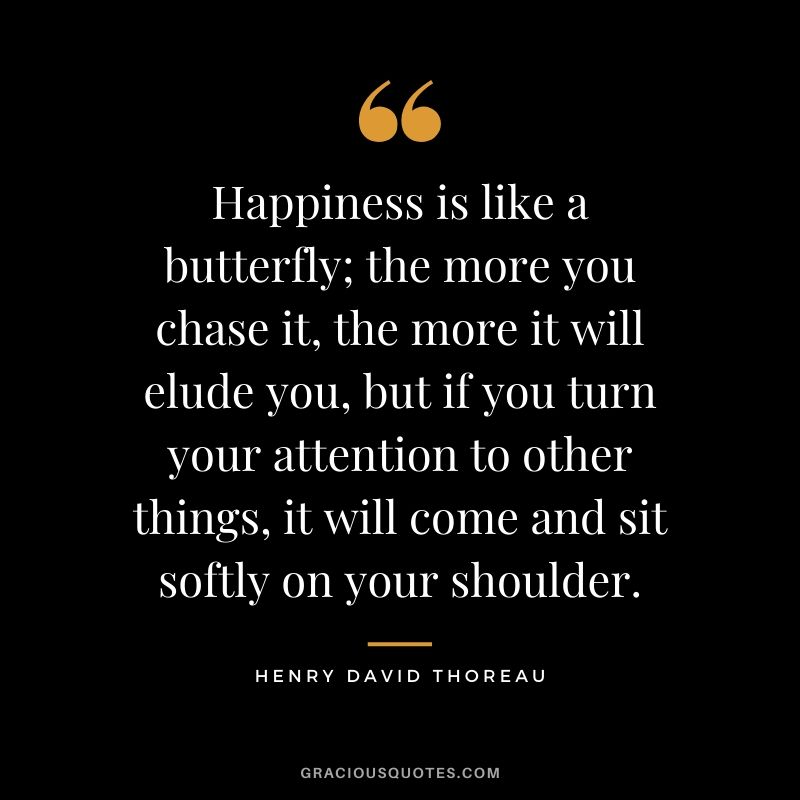 Happiness is like a butterfly; the more you chase it, the more it will elude you, but if you turn your attention to other things, it will come and sit softly on your shoulder. - Henry David Thoreau