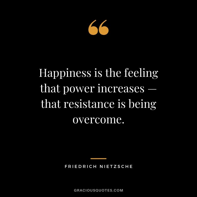 Happiness is the feeling that power increases — that resistance is being overcome. - Friedrich Nietzsche