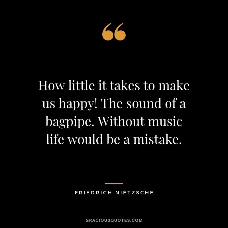 How little it takes to make us happy! The sound of a bagpipe. Without music life would be a mistake.