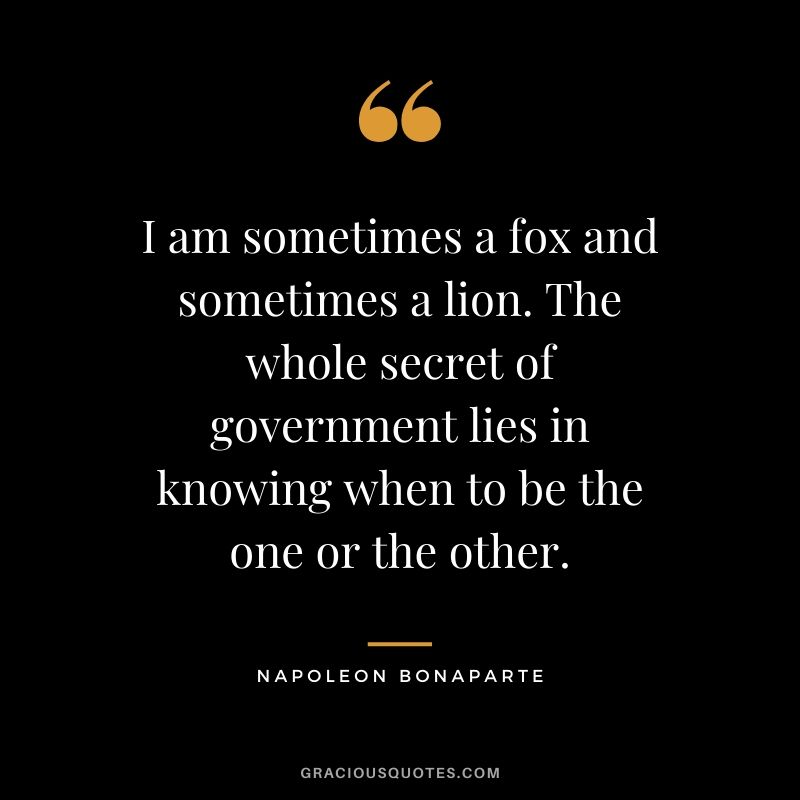 I am sometimes a fox and sometimes a lion. The whole secret of government lies in knowing when to be the one or the other.