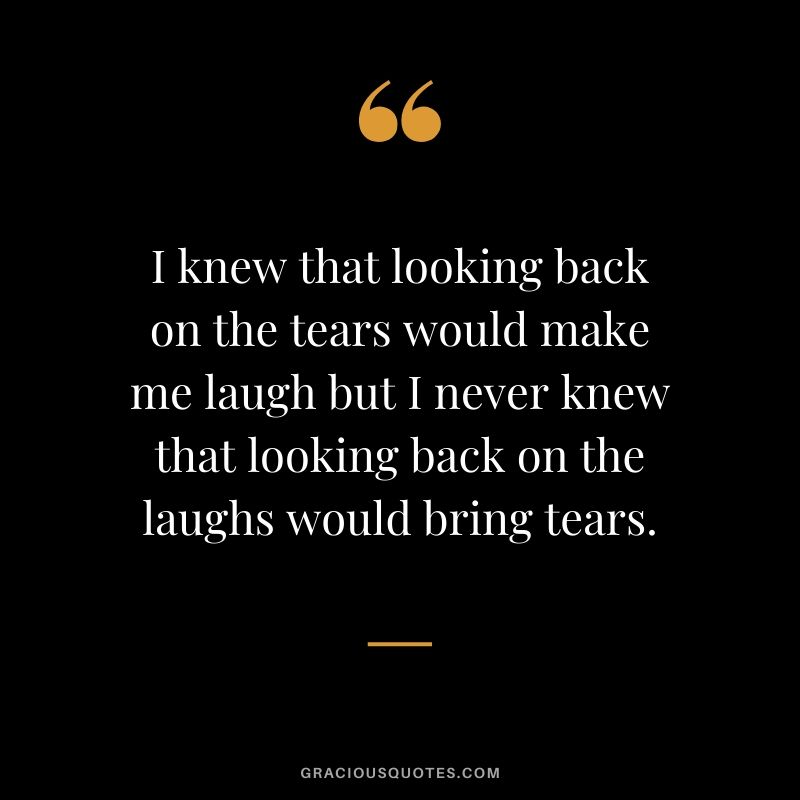 I knew that looking back on the tears would make me laugh but I never knew that looking back on the laughs would bring tears.