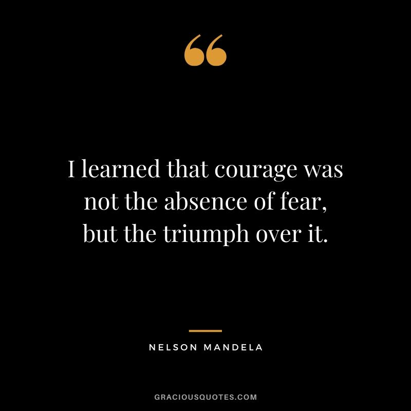 I learned that courage was not the absence of fear, but the triumph over it. - Nelson Mandela