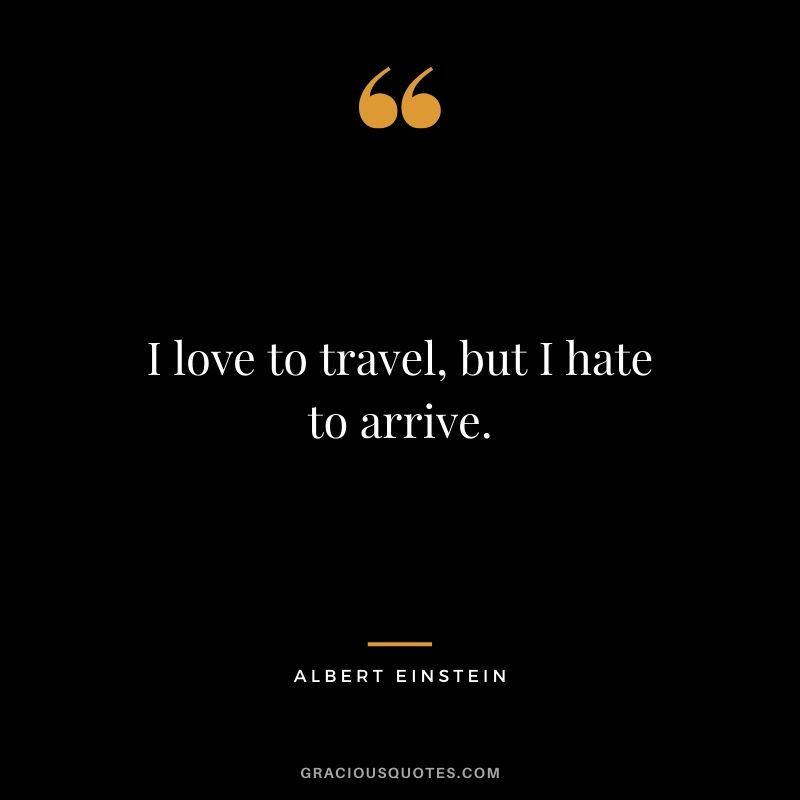 I love to travel, but I hate to arrive.