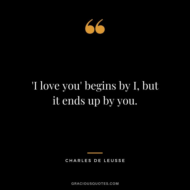 'I love you' begins by I, but it ends up by you. - Charles de Leusse