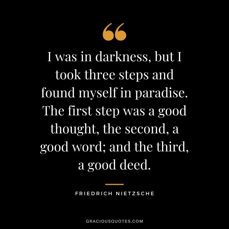 I was in darkness, but I took three steps and found myself in paradise. The first step was a good thought, the second, a good word; and the third, a good deed.