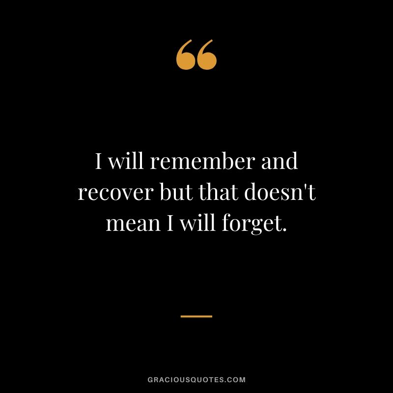 I will remember and recover but that doesn't mean I will forget.