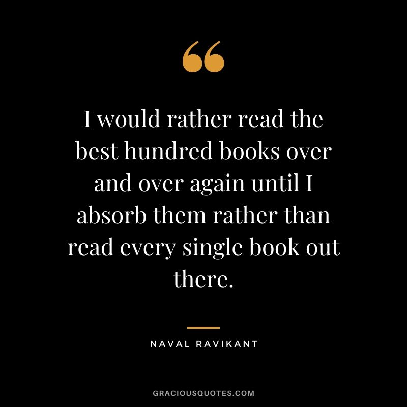 I would rather read the best hundred books over and over again until I absorb them rather than read every single book out there.