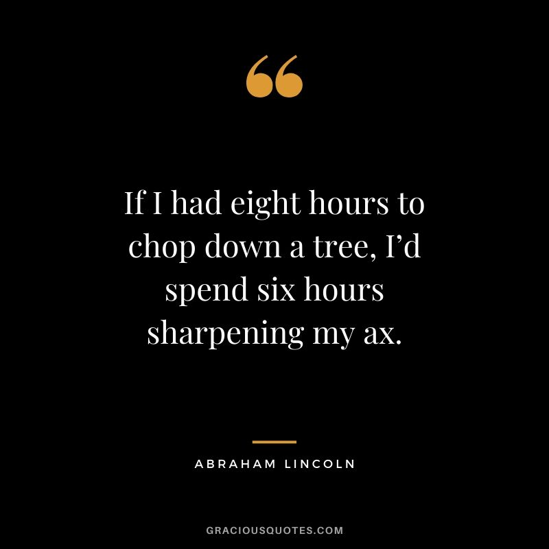 If I had eight hours to chop down a tree, I'd spend six hours sharpening my ax. - Abraham Lincoln