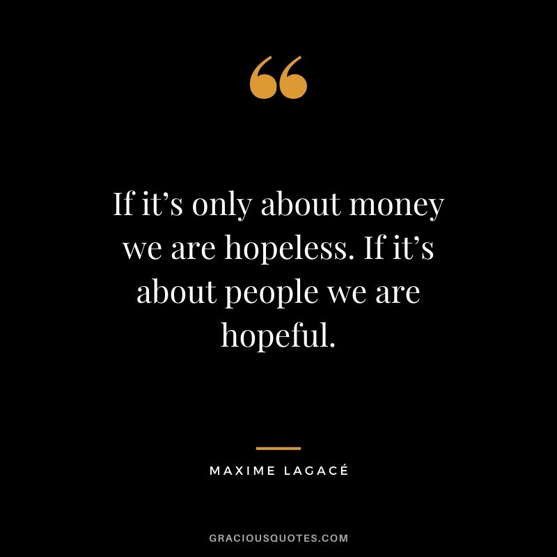 If it's only about money we are hopeless. If it's about people we are hopeful. - Maxime Lagacé
