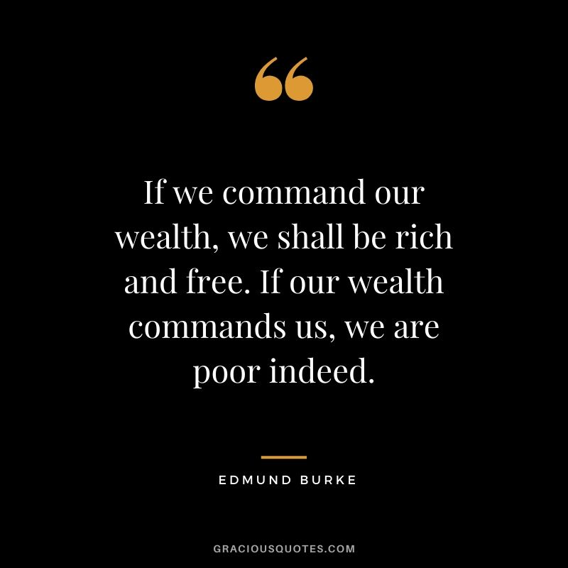 If we command our wealth, we shall be rich and free. If our wealth commands us, we are poor indeed. - Edmund Burke
