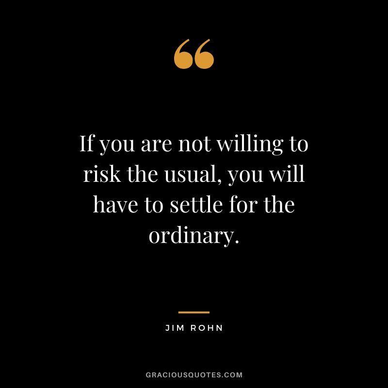 If you are not willing to risk the usual, you will have to settle for the ordinary. - Jim Rohn