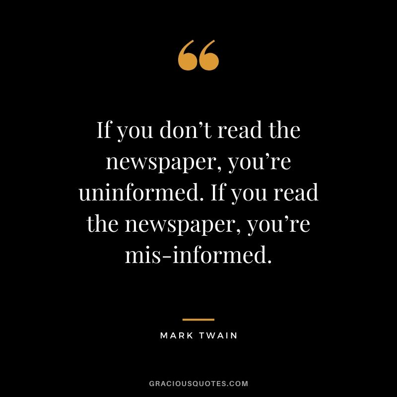 If you don't read the newspaper, you're uninformed. If you read the newspaper, you're mis-informed.