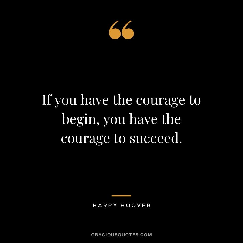 If you have the courage to begin, you have the courage to succeed. - Harry Hoover