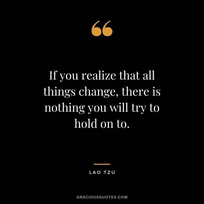 If you realize that all things change, there is nothing you will try to hold on to. - Lao Tzu