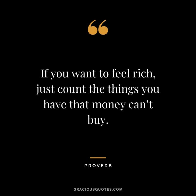 If you want to feel rich, just count the things you have that money can't buy. - Proverb