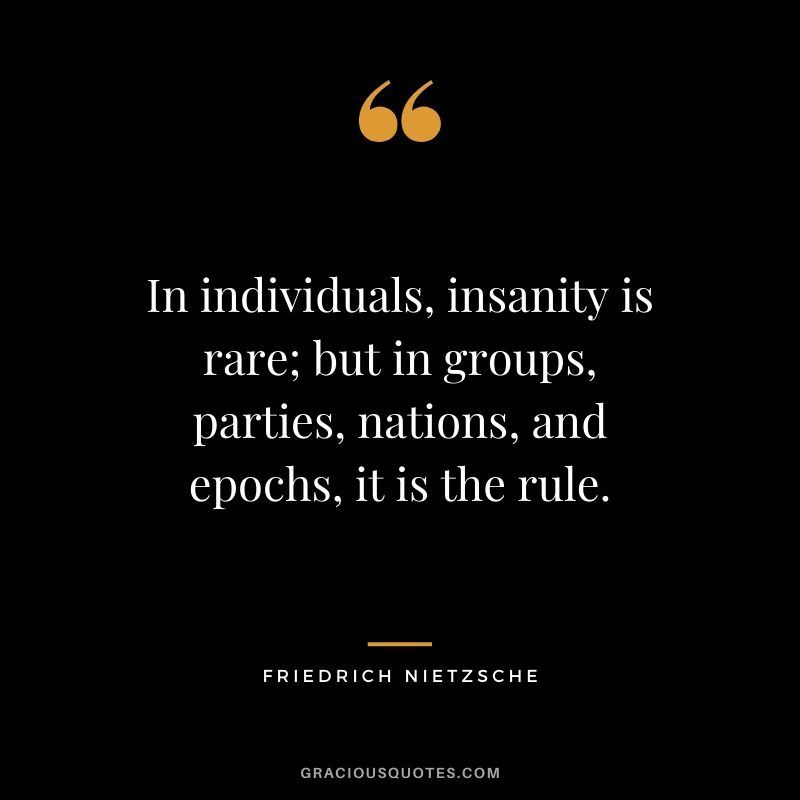 In individuals, insanity is rare; but in groups, parties, nations, and epochs, it is the rule.