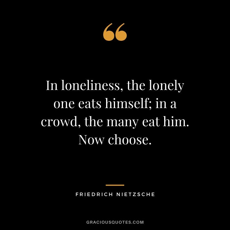 In loneliness, the lonely one eats himself; in a crowd, the many eat him. Now choose.