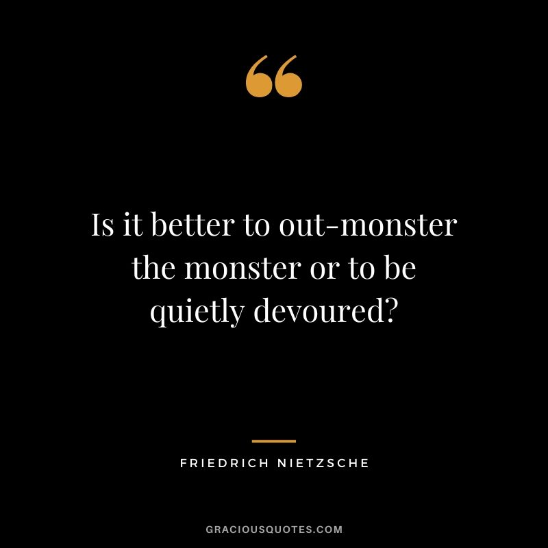 Is it better to out-monster the monster or to be quietly devoured?