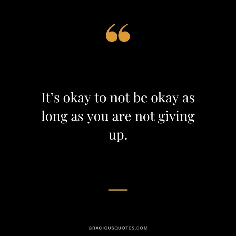It's okay to not be okay as long as you are not giving up.