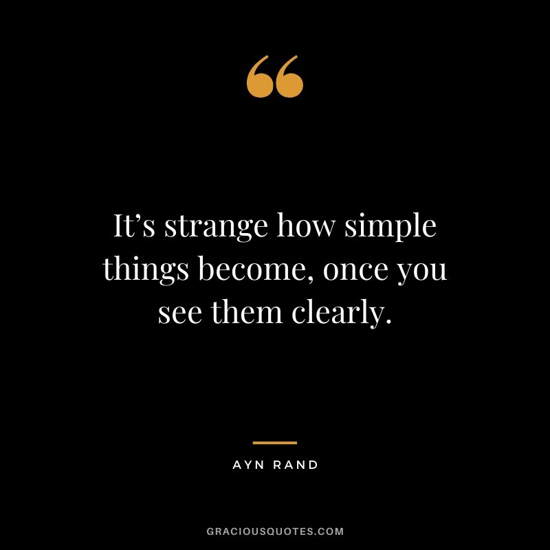 It's strange how simple things become, once you see them clearly. - Ayn Rand