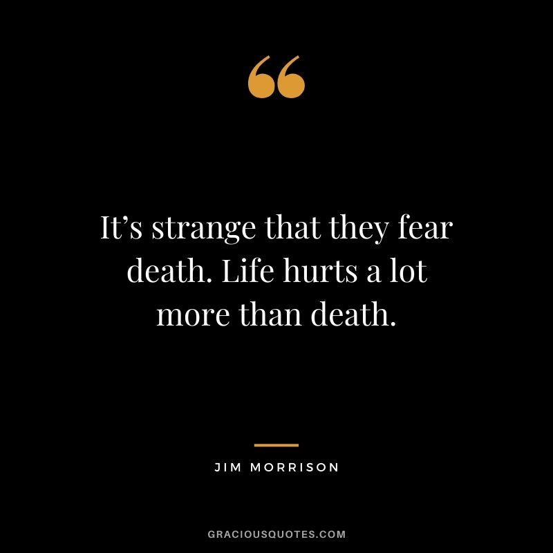 It's strange that they fear death. Life hurts a lot more than death. - Jim Morrison