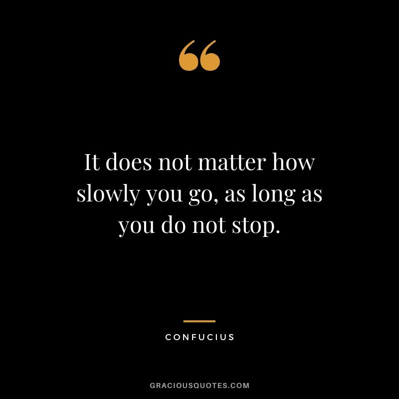 It does not matter how slowly you go, as long as you do not stop.