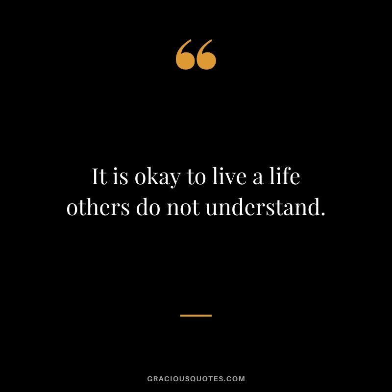 It is okay to live a life others do not understand.