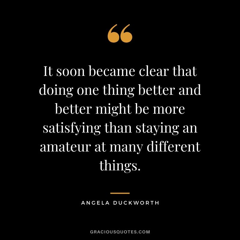 It soon became clear that doing one thing better and better might be more satisfying than staying an amateur at many different things.