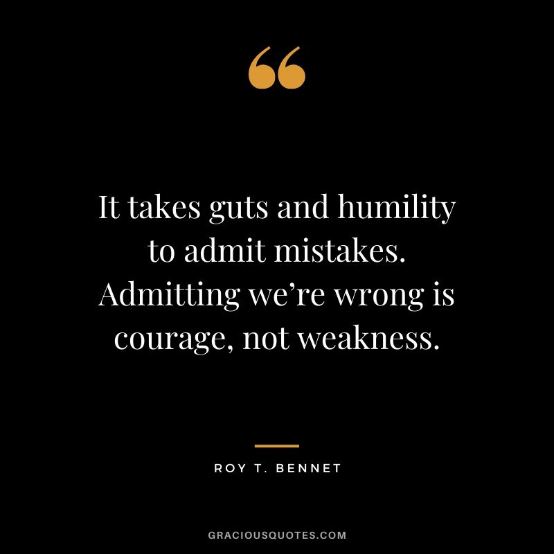 It takes guts and humility to admit mistakes. Admitting we're wrong is courage, not weakness. - Roy T. Bennett