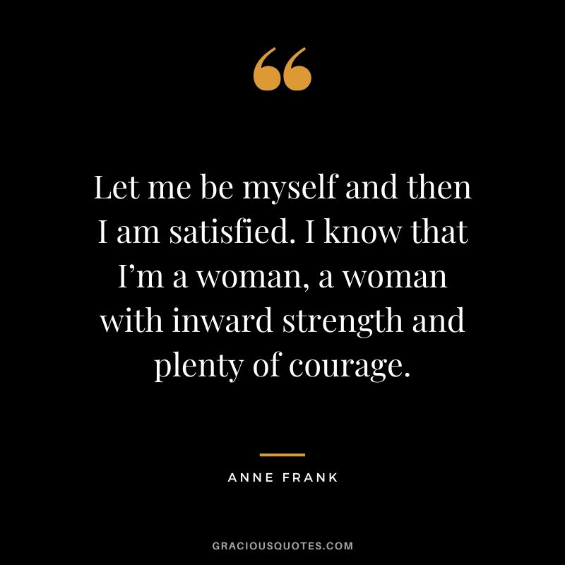 Let me be myself and then I am satisfied. I know that I'm a woman, a woman with inward strength and plenty of courage. - Anne Frank