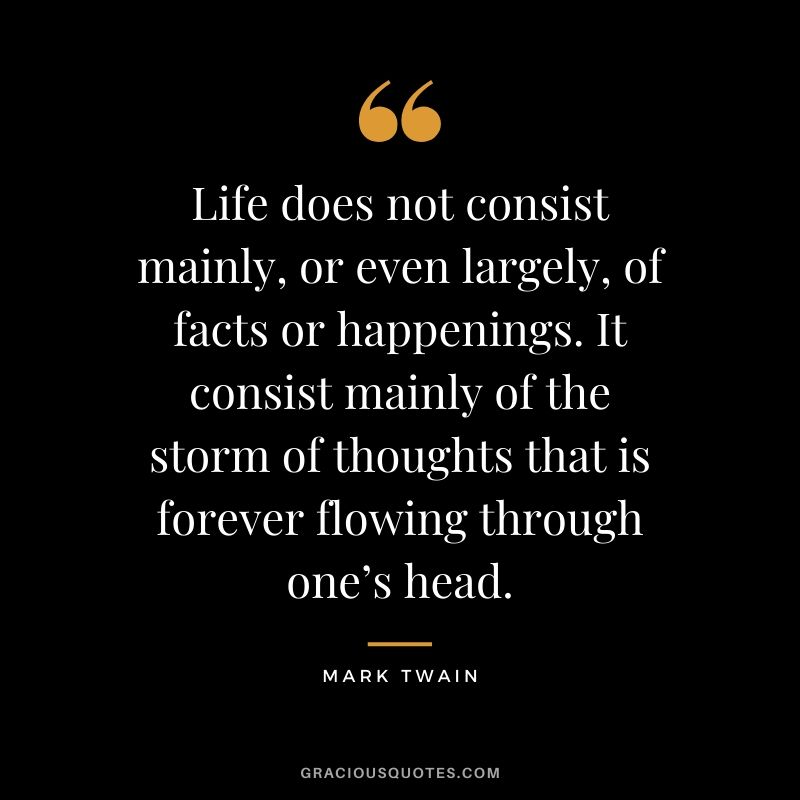Life does not consist mainly, or even largely, of facts or happenings. It consist mainly of the storm of thoughts that is forever flowing through one's head.