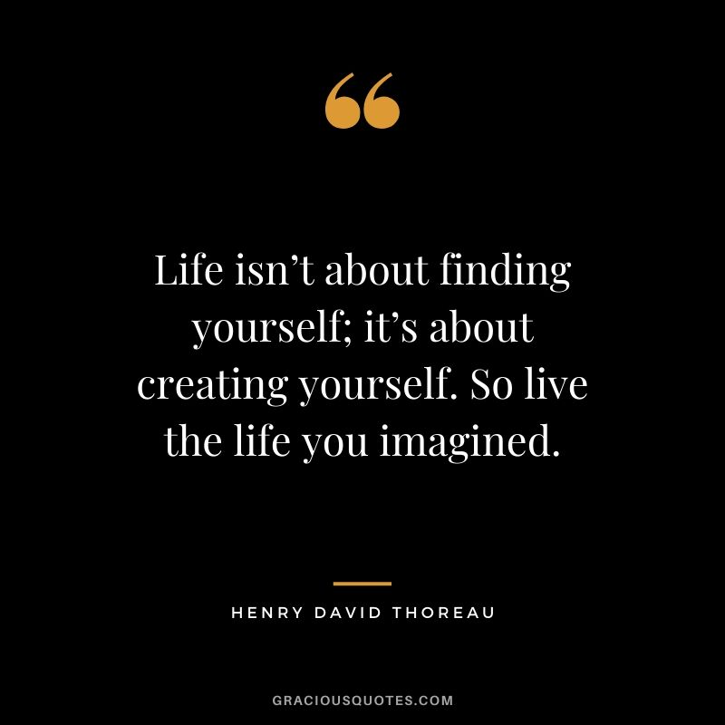 Life isn't about finding yourself; it's about creating yourself. So live the life you imagined.