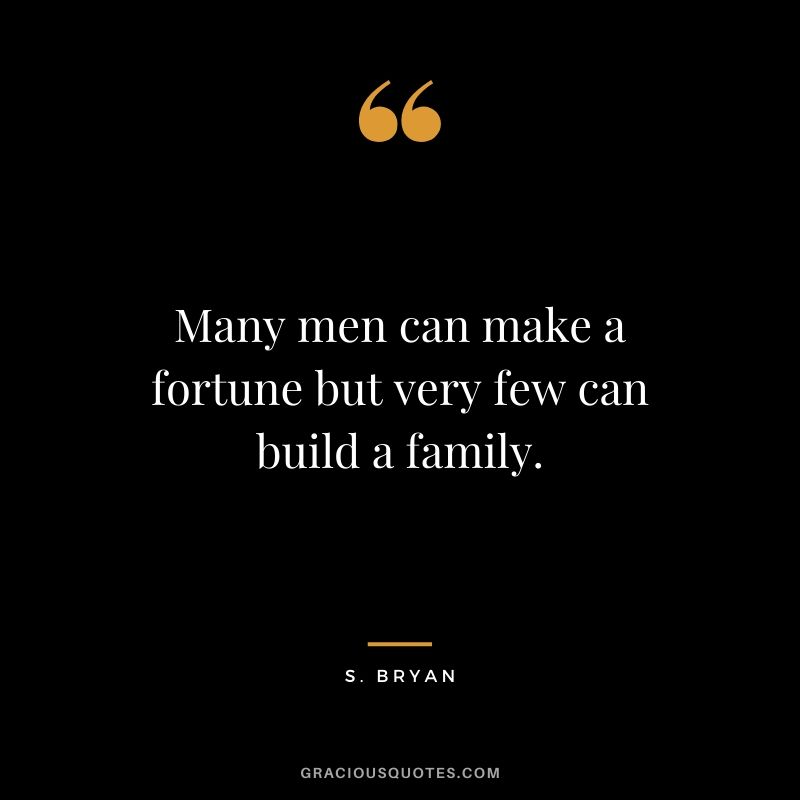 Many men can make a fortune but very few can build a family. - S. Bryan