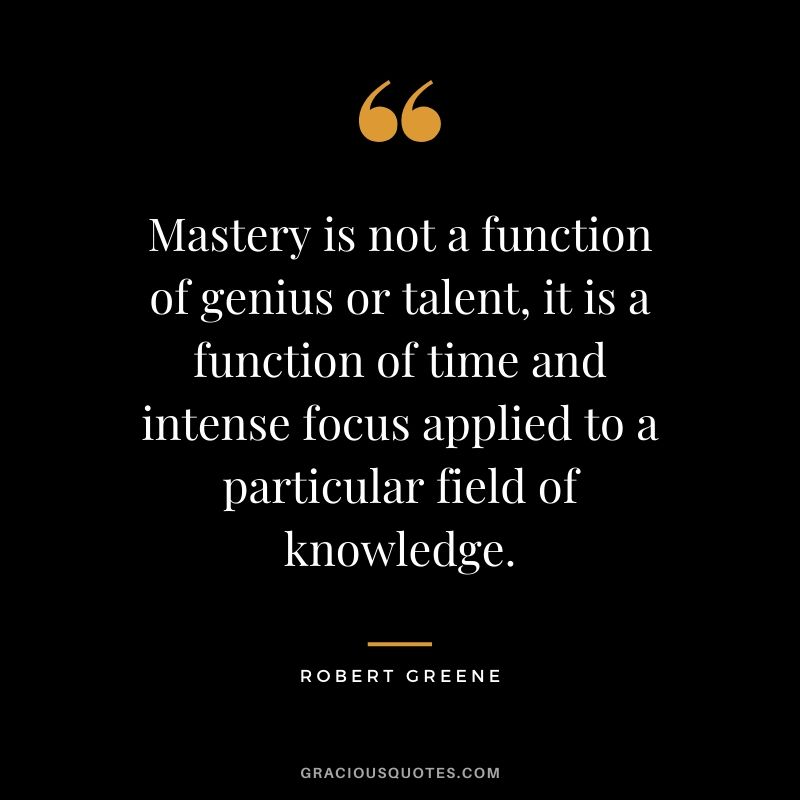 Mastery is not a function of genius or talent, it is a function of time and intense focus applied to a particular field of knowledge.
