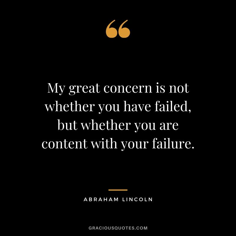 My great concern is not whether you have failed, but whether you are content with your failure.
