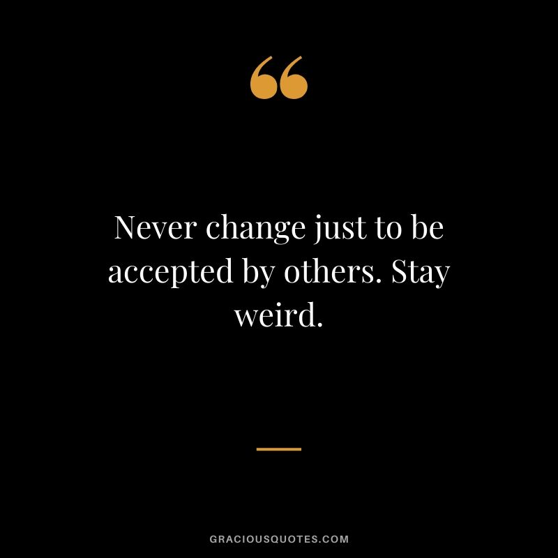 Never change just to be accepted by others. Stay weird.