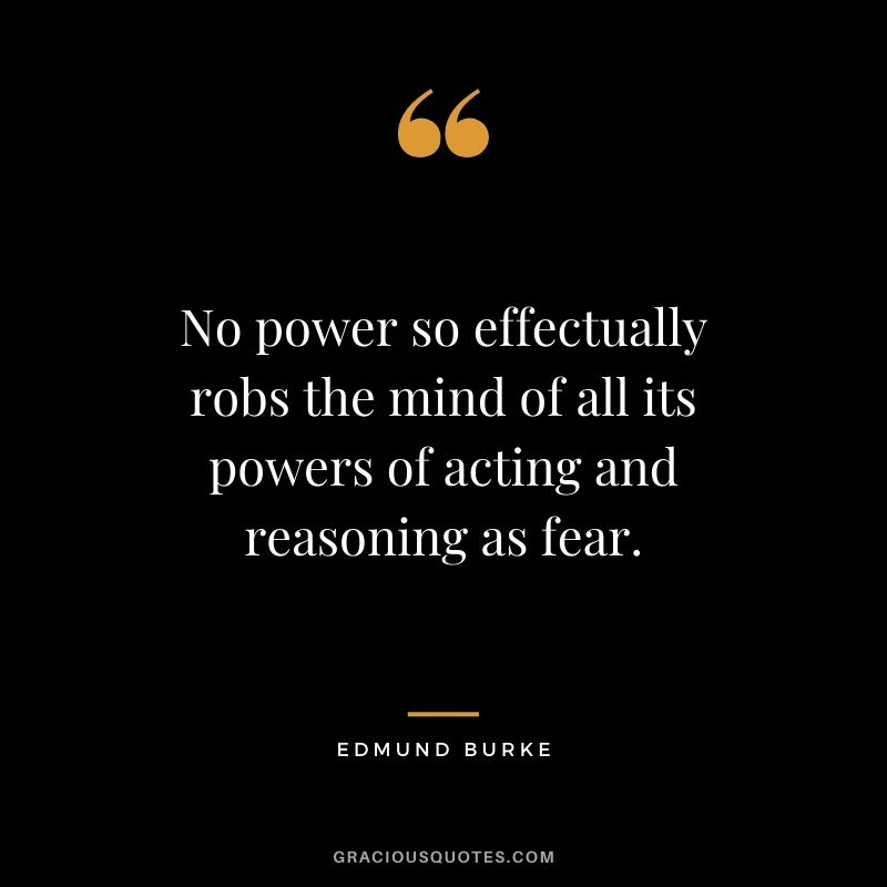 No power so effectually robs the mind of all its powers of acting and reasoning as fear. - Edmund Burke