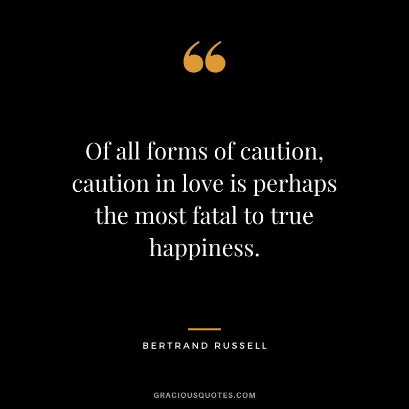 Of all forms of caution, caution in love is perhaps the most fatal to true happiness. - Bertrand Russell