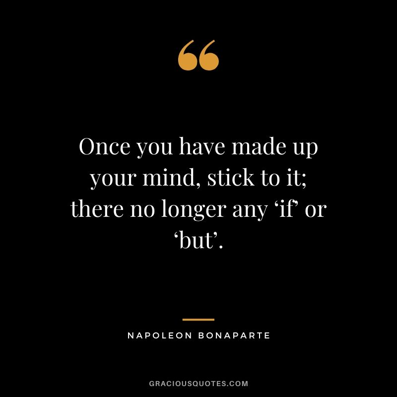 Once you have made up your mind, stick to it; there no longer any 'if' or 'but'. - Napoleon Bonaparte