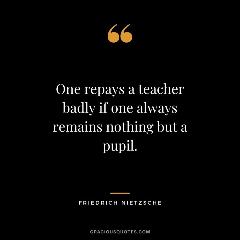 One repays a teacher badly if one always remains nothing but a pupil.